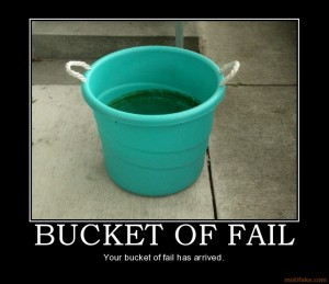 Not a bucket of failure. That would be ridiculous!